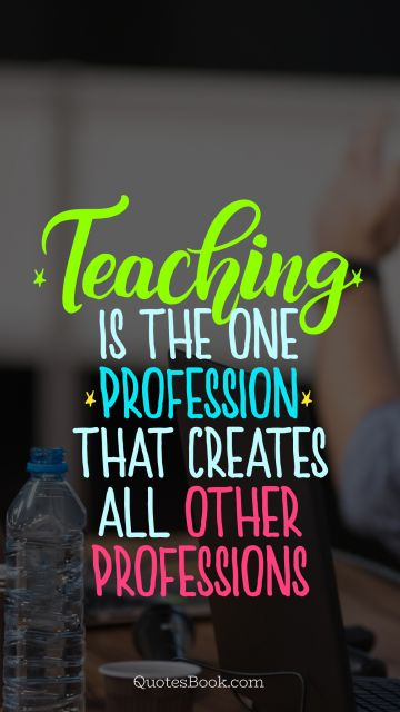 Education Quote - Teaching is the one profession that creates all other professions . Unknown Authors