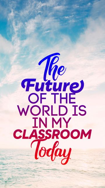 Search Results Quote - The future of the world is in my classroom today. Unknown Authors