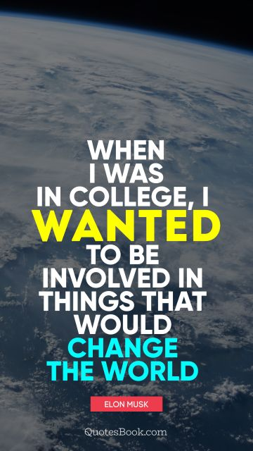 Education Quote - When I was in college, I wanted to be involved in things that would change the world. Elon Musk