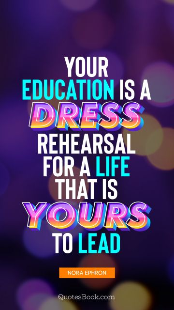 Your education is a dress rehearsal for a life that is yours to lead