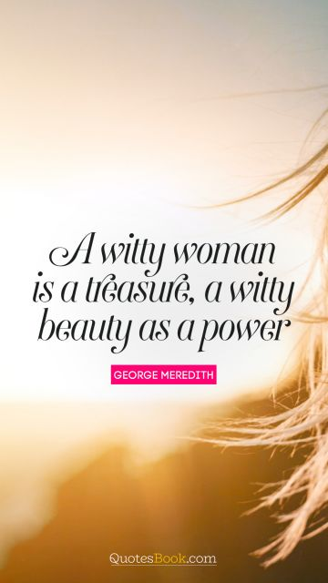 A witty woman is a treasure, a witty beauty is a power