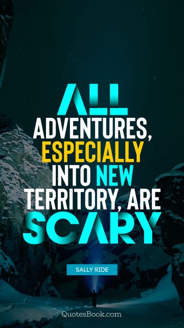 QUOTES BY Quote - All adventures, especially into new territory, are scary. Sally Ride