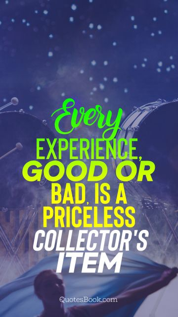 Every experience, good or bad, is a priceless collector's item