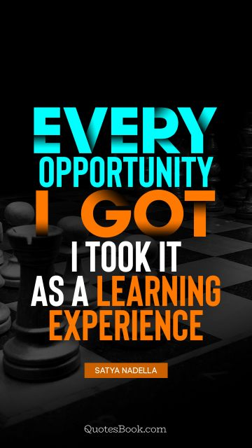 RECENT QUOTES Quote - Every opportunity I got, I took it as a learning experience. Satya Nadella