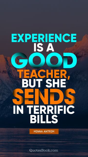 Experience is a good teacher, but she sends in terrific bills