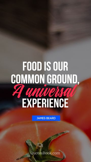Food is our common ground, a universal experience