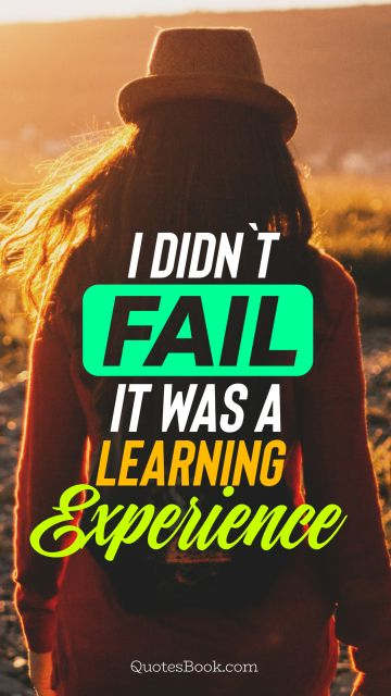 I didn`t fail it was a learning experience