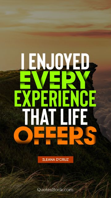 I enjoyed every experience that life offers