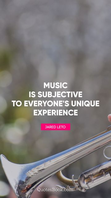 Music is subjective to everyone's unique experience