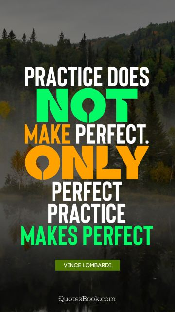 Practice does not make perfect. Only perfect practice makes perfect