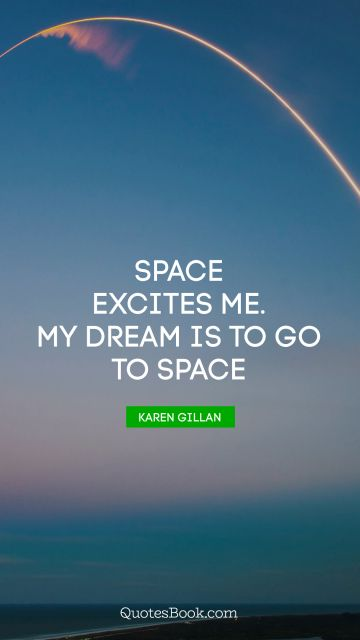 Space excites me. My dream is to go to space