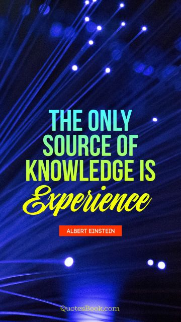 QUOTES BY Quote - The only source of knowledge is experience. Albert Einstein