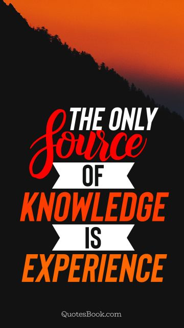 Experience Quote - The only source of knowledge is experience. Unknown Authors