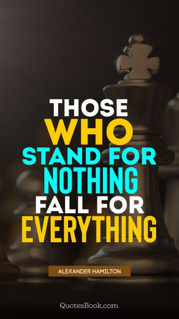 POPULAR QUOTES Quote - Those who stand for nothing fall for everything. Alexander Hamilton