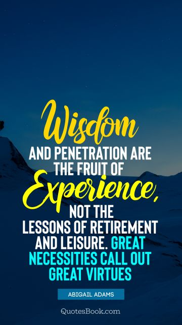 Wisdom and penetration are the fruit of experience, not the lessons of retirement and leisure. Great necessities call out great virtues