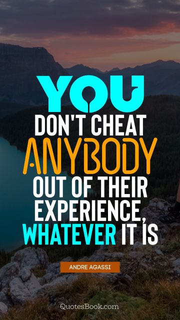 QUOTES BY Quote - You don't cheat anybody out of their experience, whatever it is. Andre Agassi
