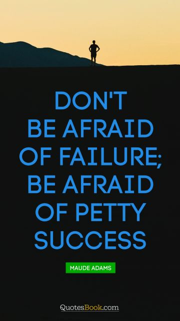 POPULAR QUOTES Quote - Don't be afraid of failure, be afraid of petty success. Unknown Authors