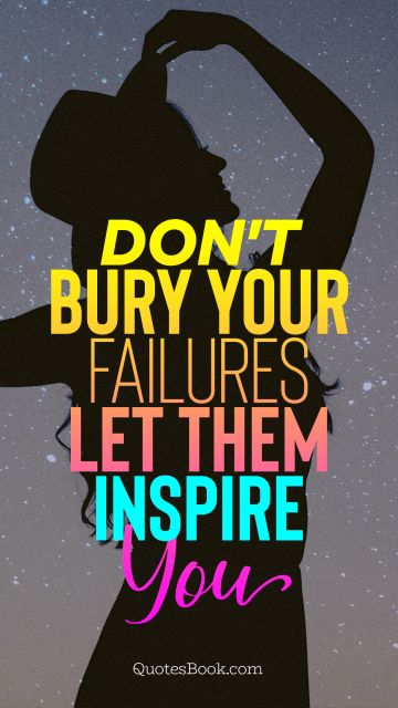 Failure Quote - Don't bury your failures let them inspire you. Unknown Authors