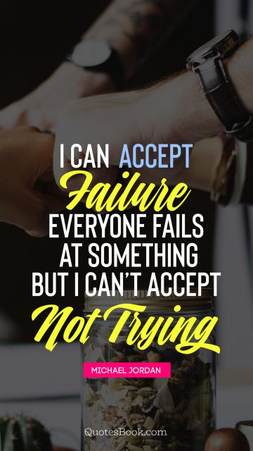 Failure Quote - I can accept failure, everyone fails at something but i can't accept not trying . Michael Jordan