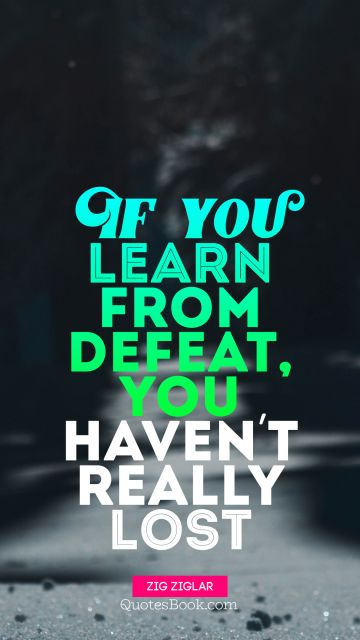 If you learn from defeat, you haven't really lost