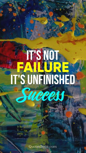 RECENT QUOTES Quote - It's not failure, it's unfinished success. Unknown Authors