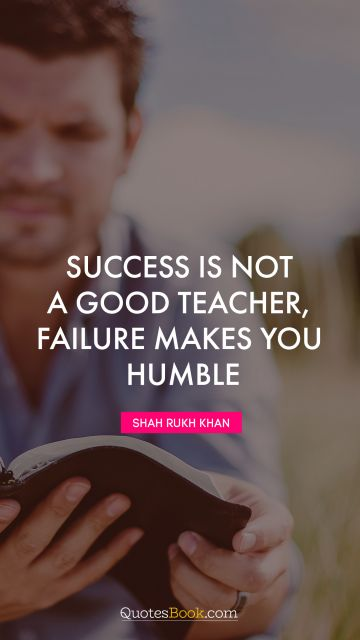 Failure Quote - Success is not a good teacher, failure makes you humble. Shah Rukh Khan