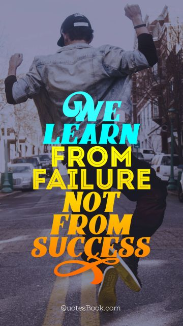 Failure Quote - We learn from failure not from success. Unknown Authors
