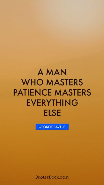 A man who masters patience masters everything else