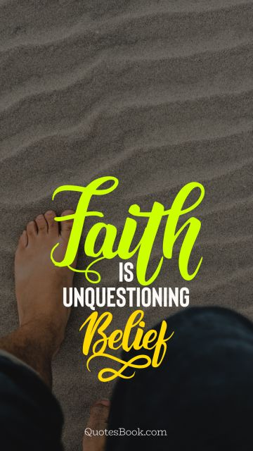 Faith Quote - Faith is unquestioning belief. Unknown Authors
