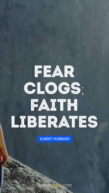 RECENT QUOTES Quote - Fear clogs; faith liberates. Elbert Hubbard