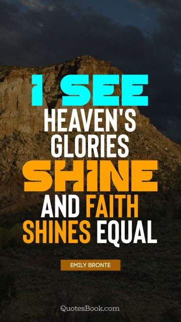 I see heaven's glories shine and faith shines equal