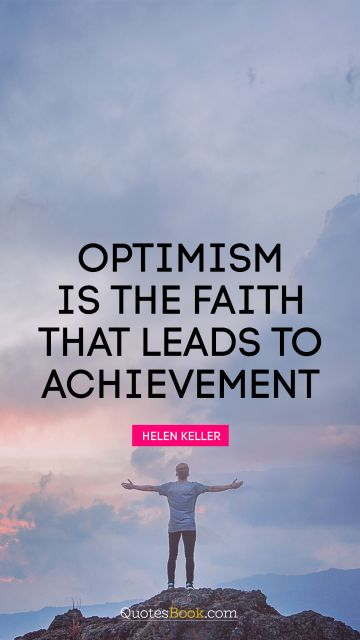QUOTES BY Quote - Optimism is the faith that leads to achievement. Helen Keller