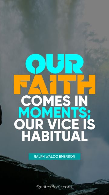 QUOTES BY Quote - Our faith comes in moments; our vice is habitual. Ralph Waldo Emerson