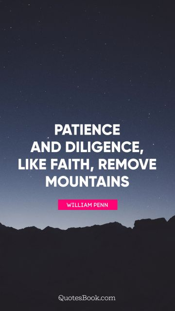 Faith Quote - Patience and Diligence, like faith, remove mountains. William Penn