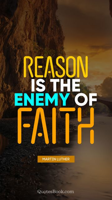 QUOTES BY Quote - Reason is the enemy of faith. Martin Luther