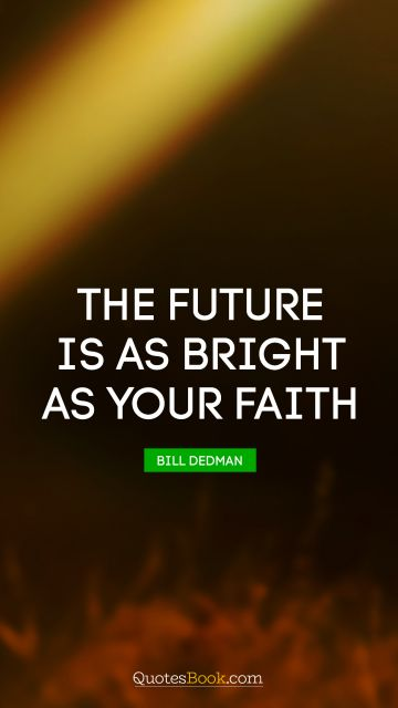 Faith Quote - The future is as bright as your faith. Thomas S. Monson