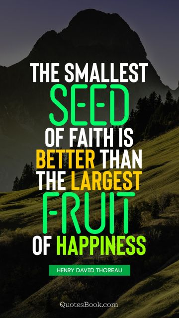 The smallest seed of faith is better than the largest fruit of happiness