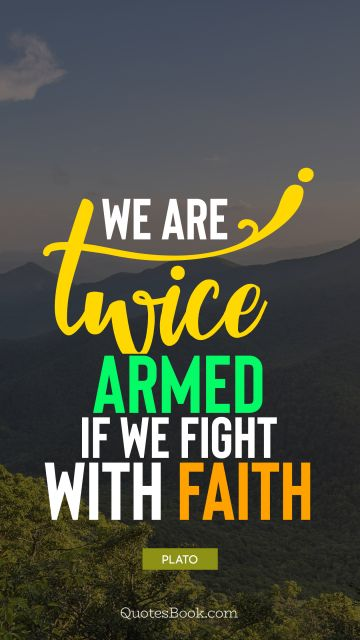 QUOTES BY Quote - We are twice armed if we fight with faith. Plato