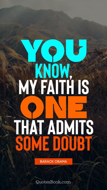 You know, my faith is one that admits some doubt