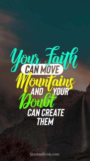 Search Results Quote - Your faith can move mountains and your doubt can create them. Unknown Authors