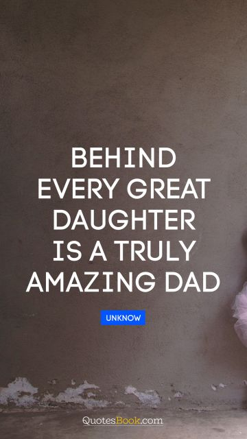 Family Quote - Behind every great daughter is a truly amazing dad. Unknown Authors