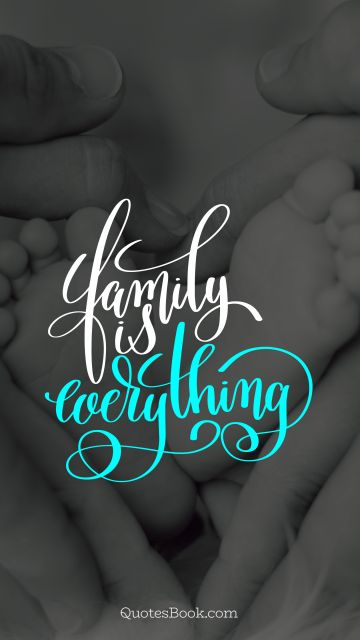 Family Quote - Family is everything. Unknown Authors