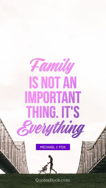Family Quote - Family is not an important thing. It's everything. Michael J. Fox