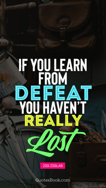 QUOTES BY Quote - If you learn from defeat toy haven't really lost. Zig Ziglar