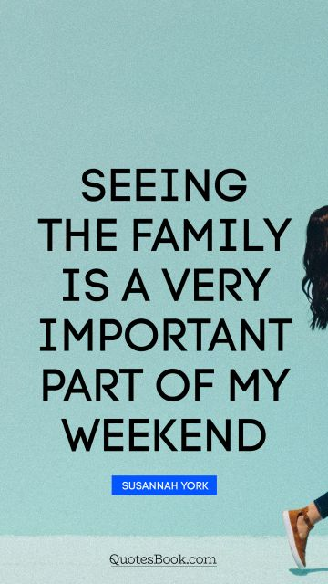 Family Quote - Seeing the family is a very important part of my weekend. Susannah York