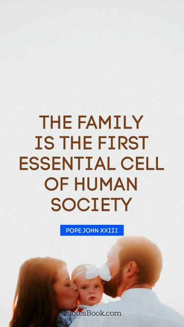 Family Quote - The family is the first essential cell of human society. Pope John XXIII