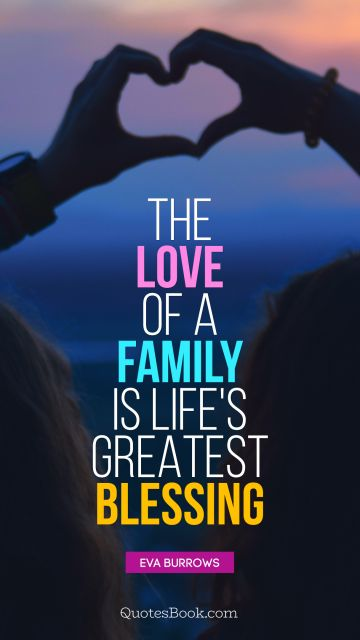 POPULAR QUOTES Quote - The love of a family is life's greatest blessing. Eva Burrows