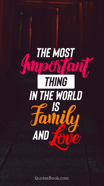 The most important thing in the world is family and love