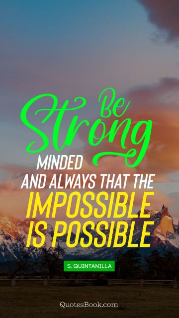 Famous Quote - Be strong minded and always think that the impossible is possible. Unknown Authors