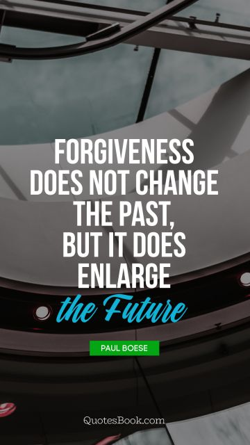 QUOTES BY Quote - Forgiveness does not change the past, but it does enlarge the future. Paul Boese